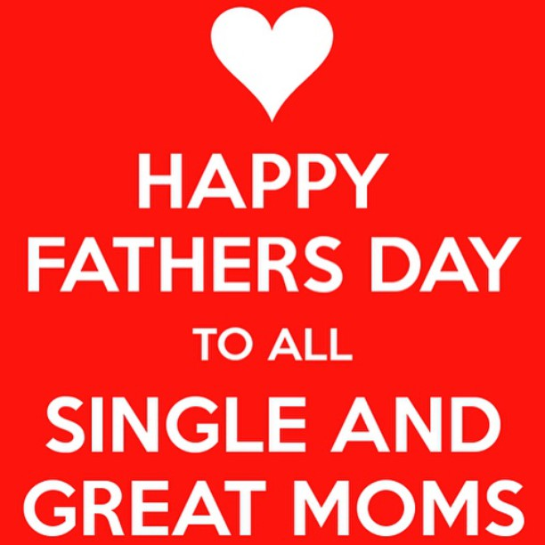 For all the single moms out there. Mother and father, sole provider, real heroines, Happy Father's Day to you too!
